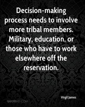 Virgil James  - Decision-making process needs to involve more tribal members. Military, education, or those who have to work elsewhere off the reservation.
