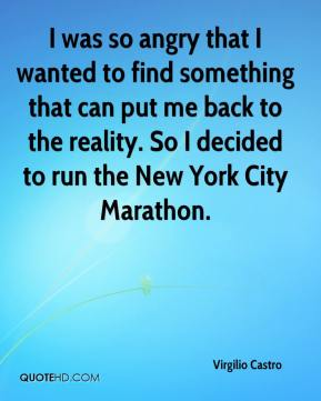 Virgilio Castro  - I was so angry that I wanted to find something that can put me back to the reality. So I decided to run the New York City Marathon.