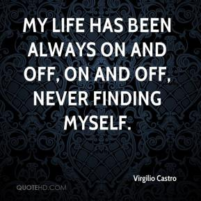 Virgilio Castro  - My life has been always on and off, on and off, never finding myself.