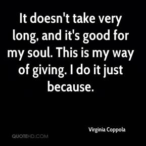 Virginia Coppola  - It doesn't take very long, and it's good for my soul. This is my way of giving. I do it just because.