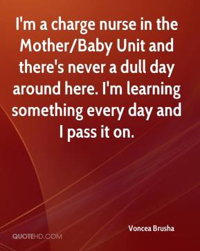 Voncea Brusha  - I'm a charge nurse in the Mother/Baby Unit and there's never a dull day around here. I'm learning something every day and I pass it on.