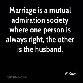 W. Grant  - Marriage is a mutual admiration society where one person is always right, the other is the husband.