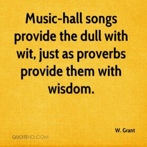 W. Grant  - Music-hall songs provide the dull with wit, just as proverbs provide them with wisdom.