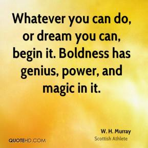 W. H. Murray - Whatever you can do, or dream you can, begin it. Boldness has genius, power, and magic in it.