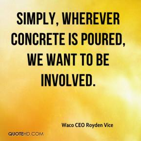 Waco CEO Royden Vice  - Simply, wherever concrete is poured, we want to be involved.