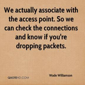 Wade Williamson  - We actually associate with the access point. So we can check the connections and know if you're dropping packets.
