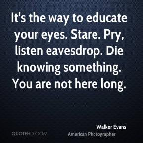 It's the way to educate your eyes. Stare. Pry, listen eavesdrop. Die knowing something. You are not here long.