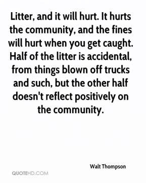 Walt Thompson  - Litter, and it will hurt. It hurts the community, and the fines will hurt when you get caught. Half of the litter is accidental, from things blown off trucks and such, but the other half doesn't reflect positively on the community.
