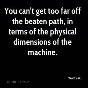Walt Vail  - You can't get too far off the beaten path, in terms of the physical dimensions of the machine.