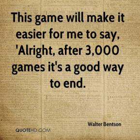 Walter Bentson  - This game will make it easier for me to say, 'Alright, after 3,000 games it's a good way to end.