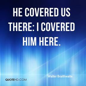 Walter Braithwaite  - He covered us there: I covered him here.