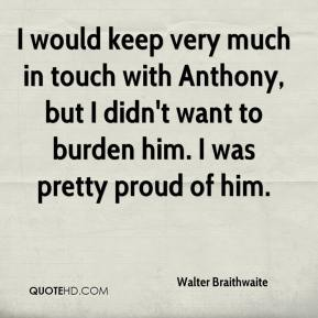 Walter Braithwaite  - I would keep very much in touch with Anthony, but I didn't want to burden him. I was pretty proud of him.