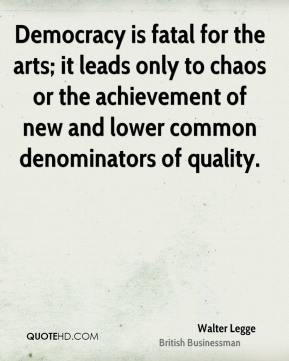 Walter Legge - Democracy is fatal for the arts; it leads only to chaos or the achievement of new and lower common denominators of quality.