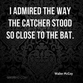 Walter McCoy  - I admired the way the catcher stood so close to the bat.