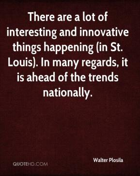 Walter Plosila  - There are a lot of interesting and innovative things happening (in St. Louis). In many regards, it is ahead of the trends nationally.