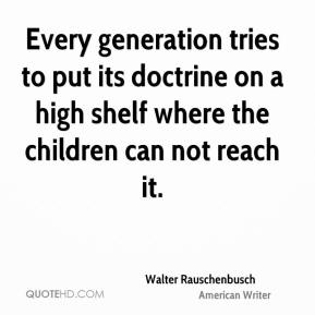 Walter Rauschenbusch - Every generation tries to put its doctrine on a high shelf where the children can not reach it.