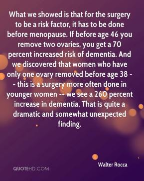 Walter Rocca  - What we showed is that for the surgery to be a risk factor, it has to be done before menopause. If before age 46 you remove two ovaries, you get a 70 percent increased risk of dementia. And we discovered that women who have only one ovary removed before age 38 -- this is a surgery more often done in younger women -- we see a 260 percent increase in dementia. That is quite a dramatic and somewhat unexpected finding.