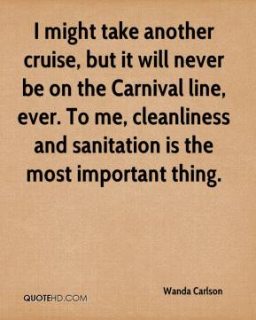 Wanda Carlson  - I might take another cruise, but it will never be on the Carnival line, ever. To me, cleanliness and sanitation is the most important thing.