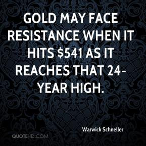 Warwick Schneller  - Gold may face resistance when it hits $541 as it reaches that 24-year high.