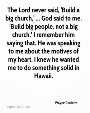 Wayne Cordeiro  - The Lord never said, 'Build a big church,' ... God said to me, 'Build big people, not a big church.' I remember him saying that. He was speaking to me about the motives of my heart. I knew he wanted me to do something solid in Hawaii.