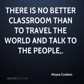 Wayne Cordeiro  - There is no better classroom than to travel the world and talk to the people.
