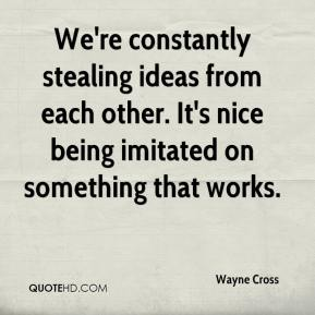 Wayne Cross  - We're constantly stealing ideas from each other. It's nice being imitated on something that works.