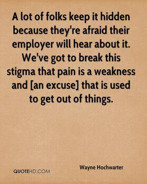 A lot of folks keep it hidden because they're afraid their employer will hear about it. We've got to break this stigma that pain is a weakness and [an excuse] that is used to get out of things.