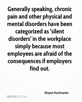 Wayne Hochwarter  - Generally speaking, chronic pain and other physical and mental disorders have been categorized as 'silent disorders' in the workplace simply because most employees are afraid of the consequences if employers find out.