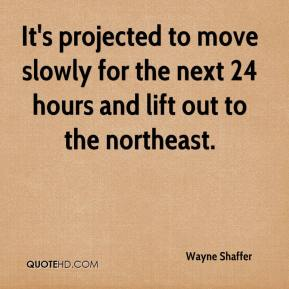 Wayne Shaffer  - It's projected to move slowly for the next 24 hours and lift out to the northeast.