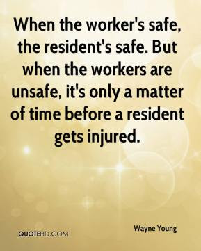 Wayne Young  - When the worker's safe, the resident's safe. But when the workers are unsafe, it's only a matter of time before a resident gets injured.
