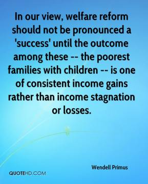 Wendell Primus  - In our view, welfare reform should not be pronounced a 'success' until the outcome among these -- the poorest families with children -- is one of consistent income gains rather than income stagnation or losses.