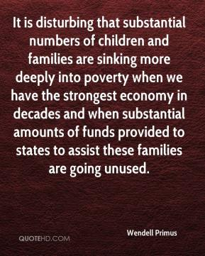 Wendell Primus  - It is disturbing that substantial numbers of children and families are sinking more deeply into poverty when we have the strongest economy in decades and when substantial amounts of funds provided to states to assist these families are going unused.