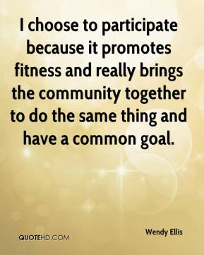Wendy Ellis  - I choose to participate because it promotes fitness and really brings the community together to do the same thing and have a common goal.