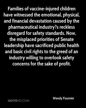 Wendy Fournier  - Families of vaccine-injured children have witnessed the emotional, physical, and financial devastation caused by the pharmaceutical industry?s reckless disregard for safety standards. Now, the misplaced priorities of Senate leadership have sacrificed public health and basic civil rights to the greed of an industry willing to overlook safety concerns for the sake of profit.