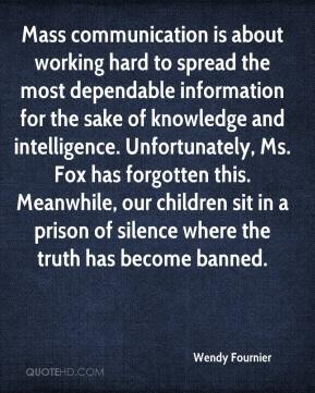 Wendy Fournier  - Mass communication is about working hard to spread the most dependable information for the sake of knowledge and intelligence. Unfortunately, Ms. Fox has forgotten this. Meanwhile, our children sit in a prison of silence where the truth has become banned.