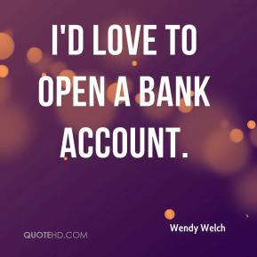 Wendy Welch  - I'd love to open a bank account.