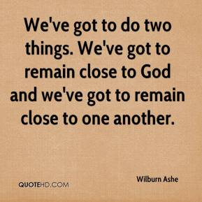 Wilburn Ashe  - We've got to do two things. We've got to remain close to God and we've got to remain close to one another.