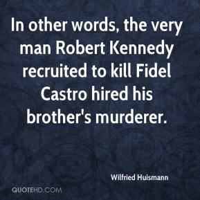 Wilfried Huismann  - In other words, the very man Robert Kennedy recruited to kill Fidel Castro hired his brother's murderer.
