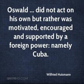 Oswald ... did not act on his own but rather was motivated, encouraged and supported by a foreign power: namely Cuba.