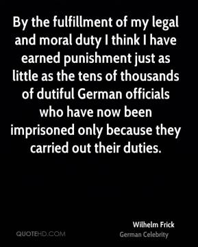 Wilhelm Frick - By the fulfillment of my legal and moral duty I think I have earned punishment just as little as the tens of thousands of dutiful German officials who have now been imprisoned only because they carried out their duties.