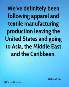 Will Motchar  - We've definitely been following apparel and textile manufacturing production leaving the United States and going to Asia, the Middle East and the Caribbean.