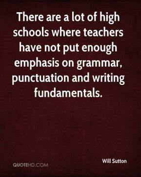 Will Sutton  - There are a lot of high schools where teachers have not put enough emphasis on grammar, punctuation and writing fundamentals.