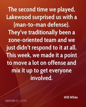Will White  - The second time we played, Lakewood surprised us with a (man-to-man defense). They've traditionally been a zone-oriented team and we just didn't respond to it at all. This week, we made it a point to move a lot on offense and mix it up to get everyone involved.