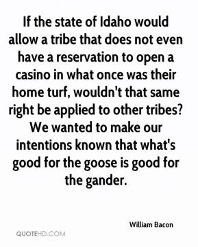 William Bacon  - If the state of Idaho would allow a tribe that does not even have a reservation to open a casino in what once was their home turf, wouldn't that same right be applied to other tribes? We wanted to make our intentions known that what's good for the goose is good for the gander.