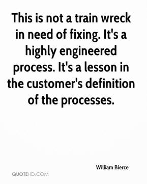 William Bierce  - This is not a train wreck in need of fixing. It's a highly engineered process. It's a lesson in the customer's definition of the processes.