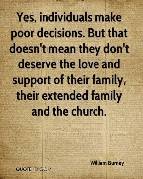William Burney  - Yes, individuals make poor decisions. But that doesn't mean they don't deserve the love and support of their family, their extended family and the church.