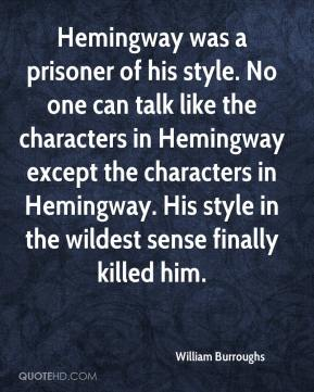 William Burroughs - Hemingway was a prisoner of his style. No one can talk like the characters in Hemingway except the characters in Hemingway. His style in the wildest sense finally killed him.