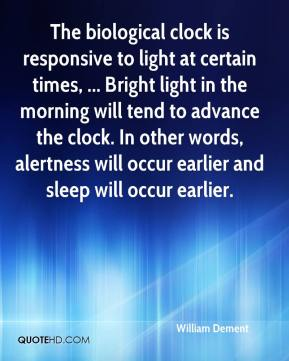 William Dement  - The biological clock is responsive to light at certain times, ... Bright light in the morning will tend to advance the clock. In other words, alertness will occur earlier and sleep will occur earlier.