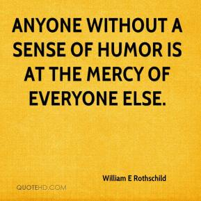 William E Rothschild  - Anyone without a sense of humor is at the mercy of everyone else.