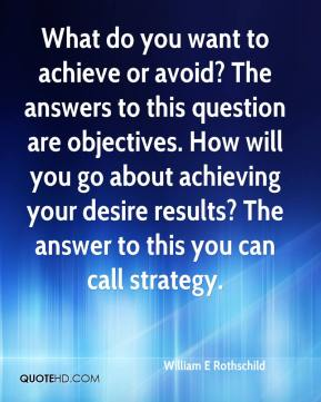 William E Rothschild  - What do you want to achieve or avoid? The answers to this question are objectives. How will you go about achieving your desire results? The answer to this you can call strategy.
